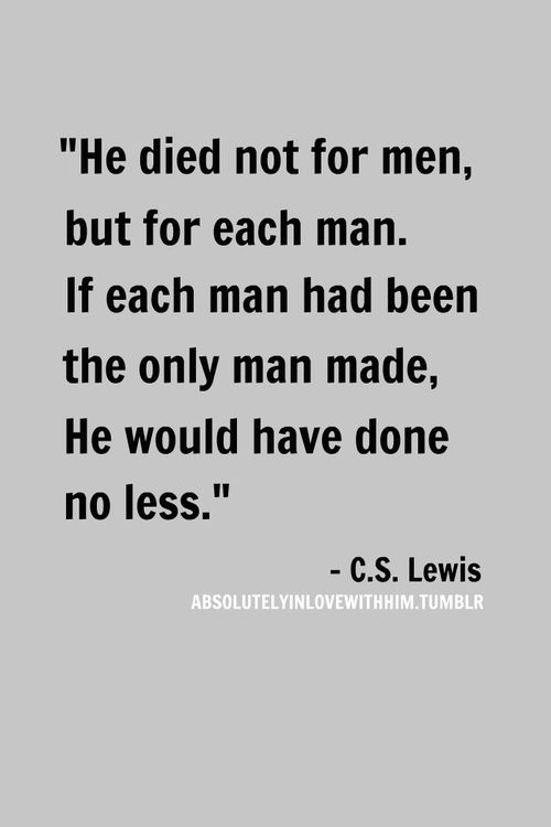 """""""He died not for men, but for each man. If each man had been the only man made, He would have done no less."""" -C.S. Lewis"""