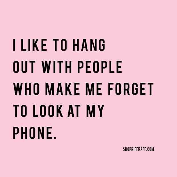 Wonderful I Like To Hang Out With People Who Make Me Forget To Look At My Phone. 10 Inspirational  Quotes Of The Day