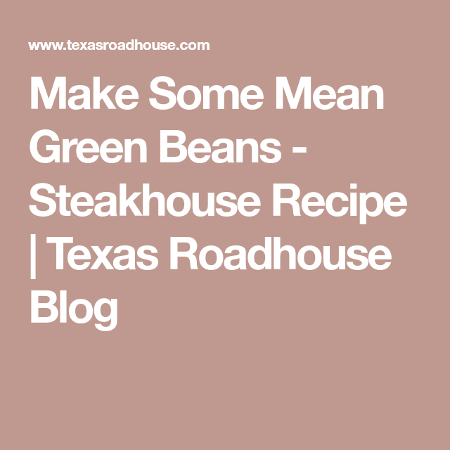 Make Some Mean Green Beans - Steakhouse Recipe | Texas Roadhouse Blog  Make Some Mean Green Beans – Steakhouse Recipe | Texas Roadhouse Blog  #Beans #Blog #Green #Recipe #Roadhouse #Steakhouse #Texas