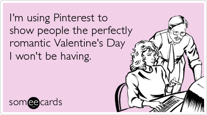 I M Using Pinterest To Show People The Perfectly Romantic Valentine S Day I Won T Be Having Valentines Day Ecards Funny Dating Memes Romance And Love