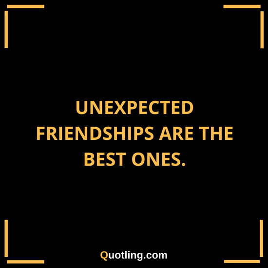 Unexpected Best Friend Quotes: Unexpected Friendships Are The Best Ones
