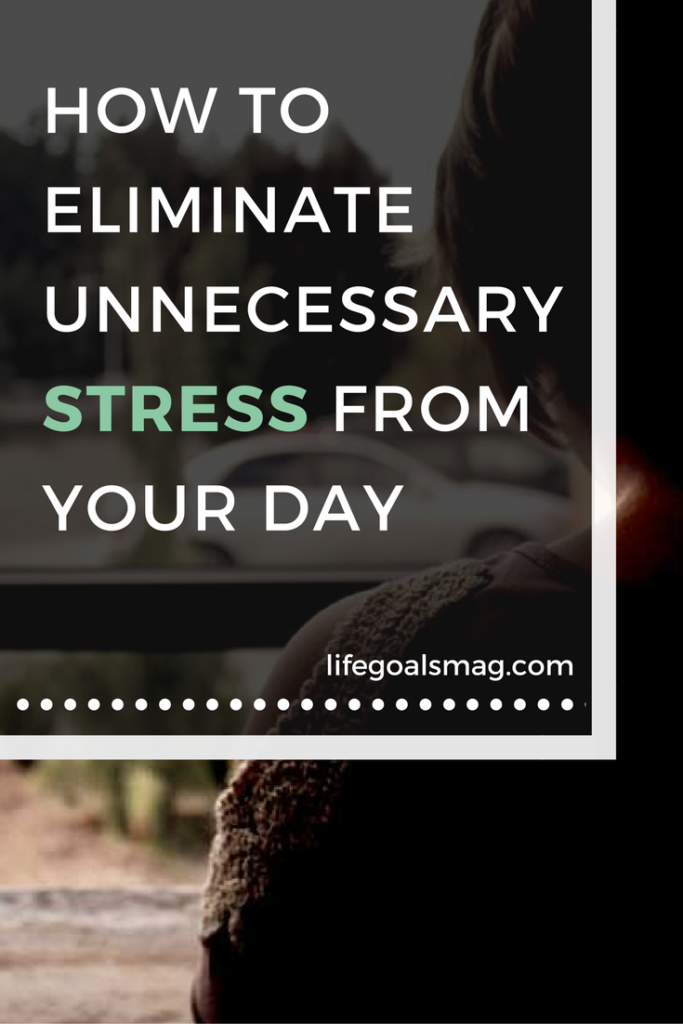 How To Eliminate Unnecessary Stress From Your Day