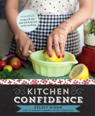 Kitchen Confidence: Essential Recipes and Tips That Will Help You Cook Anything - I love Kelsey Nixon!