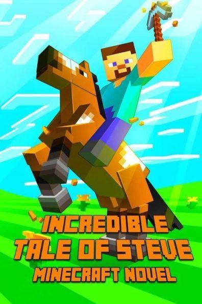 Minecraft: An Incredible Tale of Steve: A Novel About Minecraft: Legendary Minecraft Adventure Story