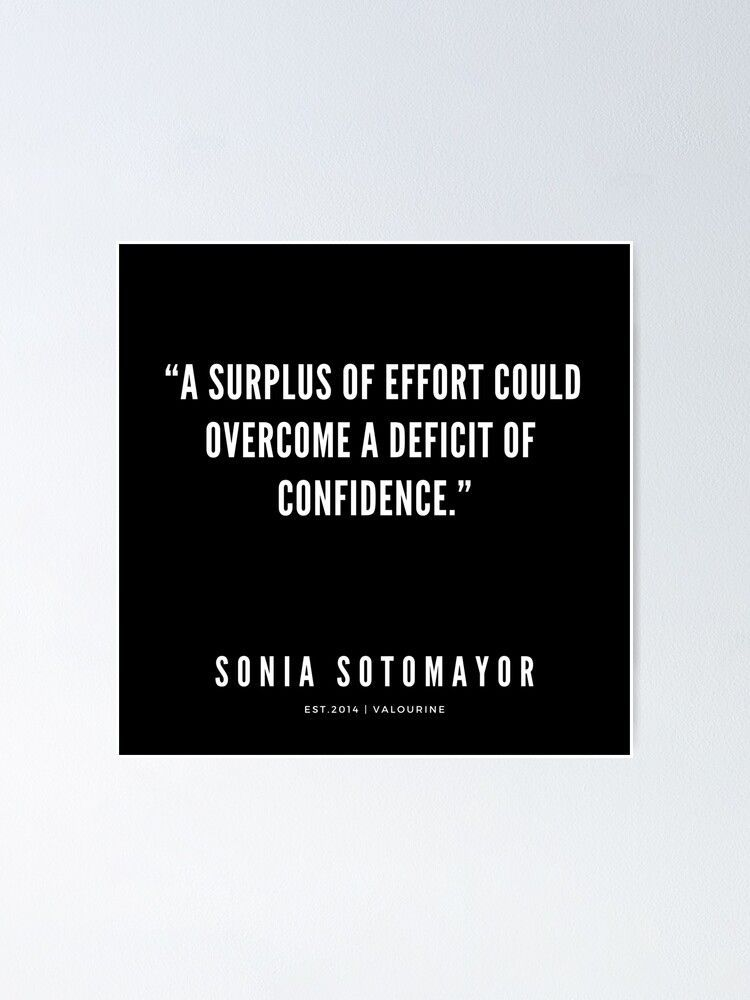 Sonia Sotomayor Quote | A Surplus of effort could overcome a deficit of confidence  Poster by QuotesGalore