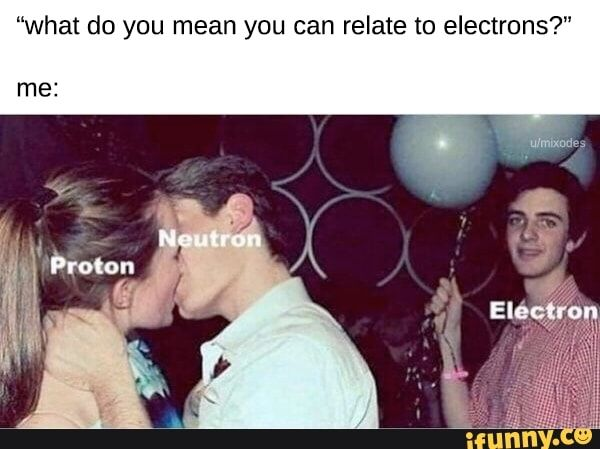 What Do You Mean You Can Relate To Electrons Ifunny Funny Memes Science Memes Funny Jokes