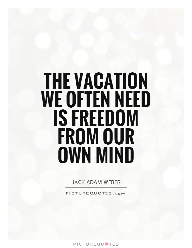 Need A Vacation Quotes Awesome The Vacation We Often Need Is Freedom From Our Own Mindpicture