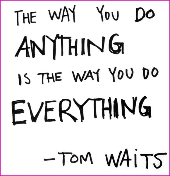The Way You Do Anything Is The Way You Do Everything Tom Waits