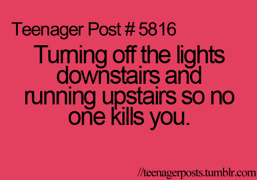 TEENAGER POST?! I'm 31 and guilty of this!! ;) check behind me, glance to both sides, one more behind *light switch* BOLT!! hahaha