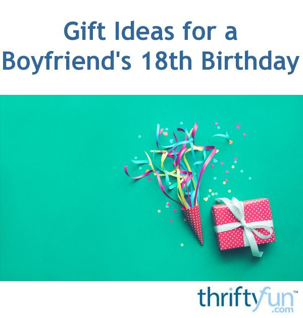 Here Are Some Suggestions If You Having A Hard Time Finding The Perfect Gift For Your Boyfriends 18th Birthday