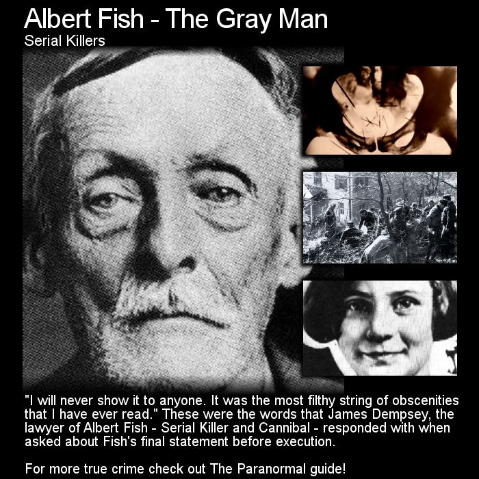 Albert Fish - The Gray Man. Probably best you do not read this account of a truley horrible crime... but if you want to head here: http://www.theparanormalguide.com/1/post/2013/03/albert-fish-the-gray-man.html