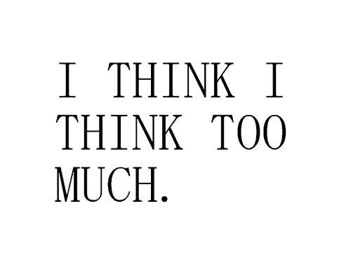 Because I think that thinking too much makes you think that you're ...