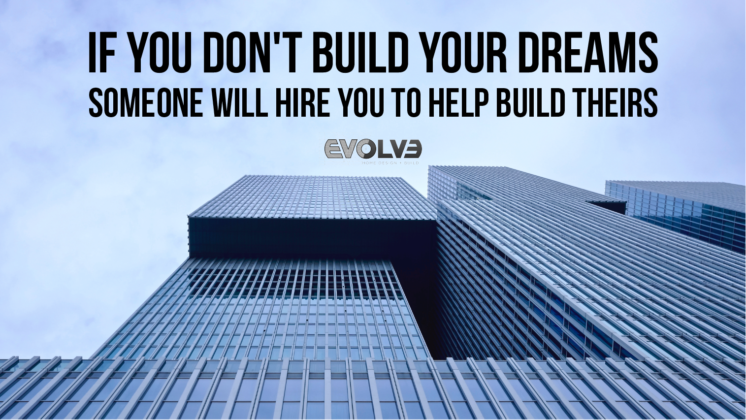 If you don't Build your Dreams, someone, will Hire you to help ...
