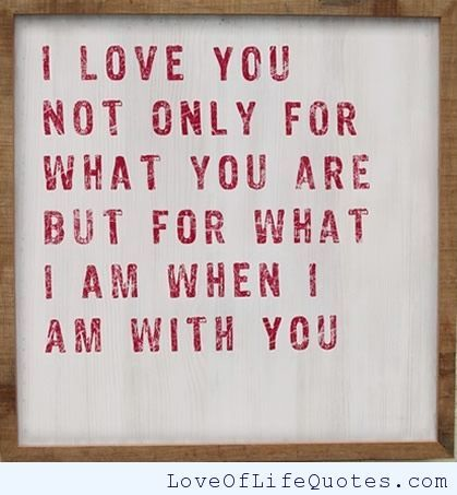 I love you not only for what you are  - http://www.loveoflifequotes.com/love/love-5/