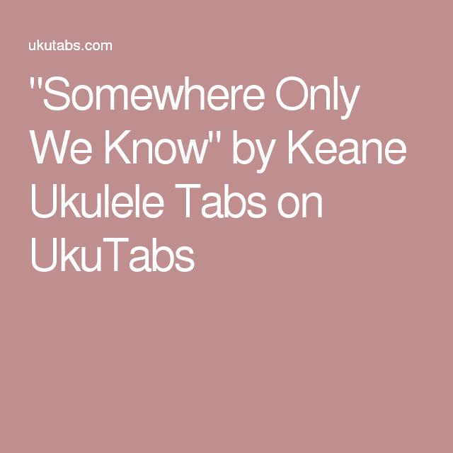 Somewhere Only We Know By Keane Ukulele Tabs On Ukutabs Uke Songs