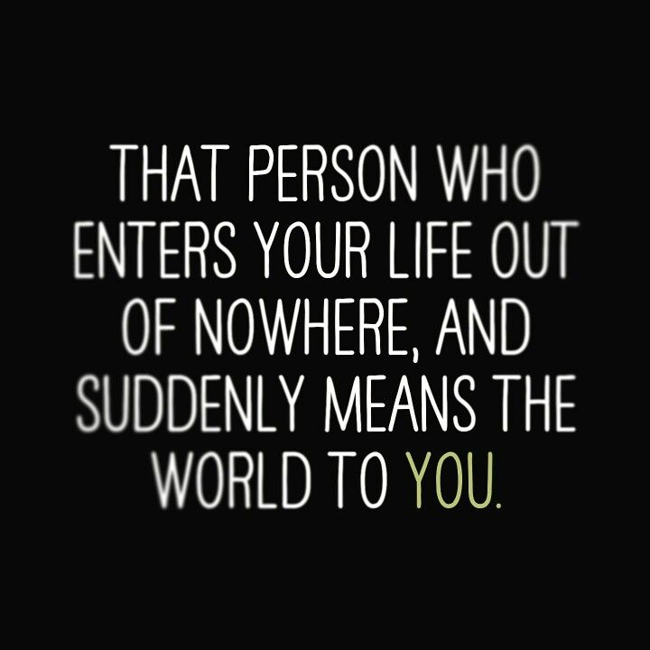 That Person Who Enters Your Life Out Of Nowhere, And