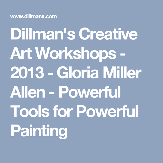Dillman's Creative Art Workshops - 2013 - Gloria Miller Allen - Powerful Tools for Powerful Painting