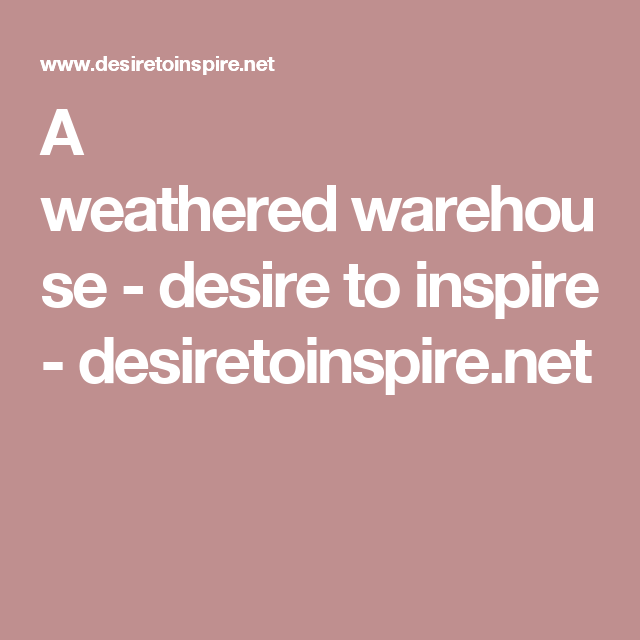 A weathered warehouse - desire to inspire - desiretoinspire.net