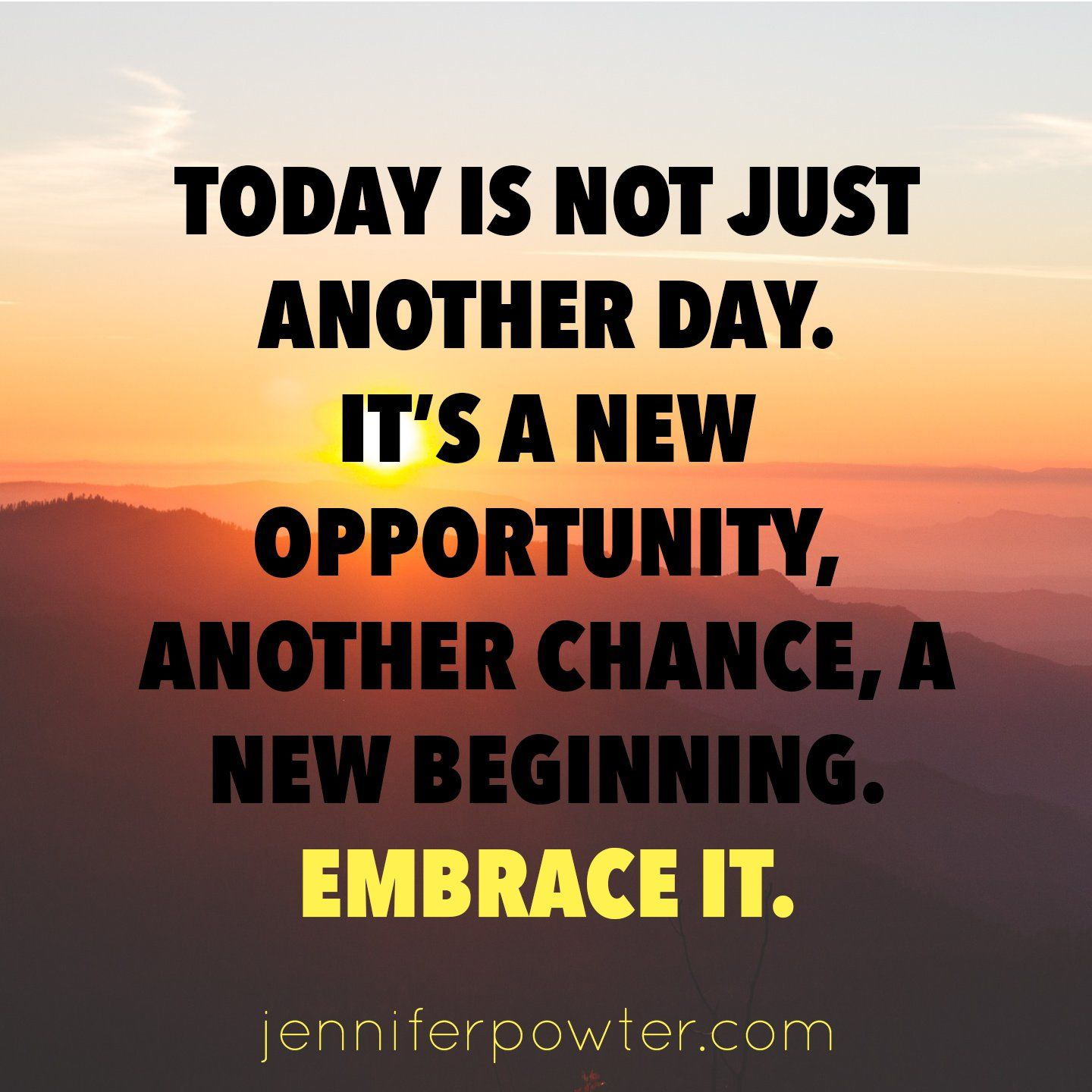 Today is not just another day. It's a new opportunity