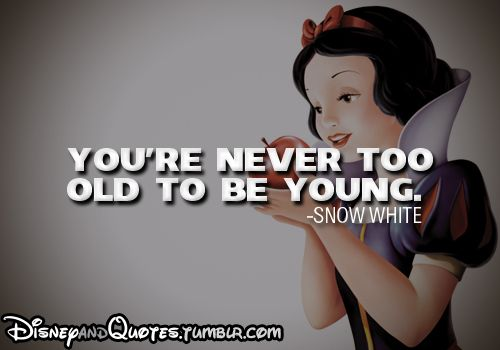 You Re Never Too Old To Be Young Snow White Said The 40 Yr Old Who Goes On Webkinz And Build A Bear Disney Quotes Disney Movie Funny Movie Quotes