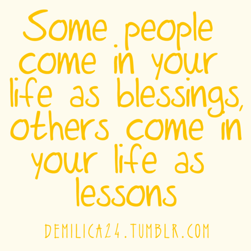 """Some people come in your life as blessings, others come in your life as lessons."" very true"