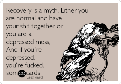 Recovery is a myth. Either you are normal and have your shit together or you are a depressed mess, And if you're depressed, you're fucked.
