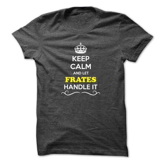 I Love Keep Calm and Let FRATES Handle it T shirts