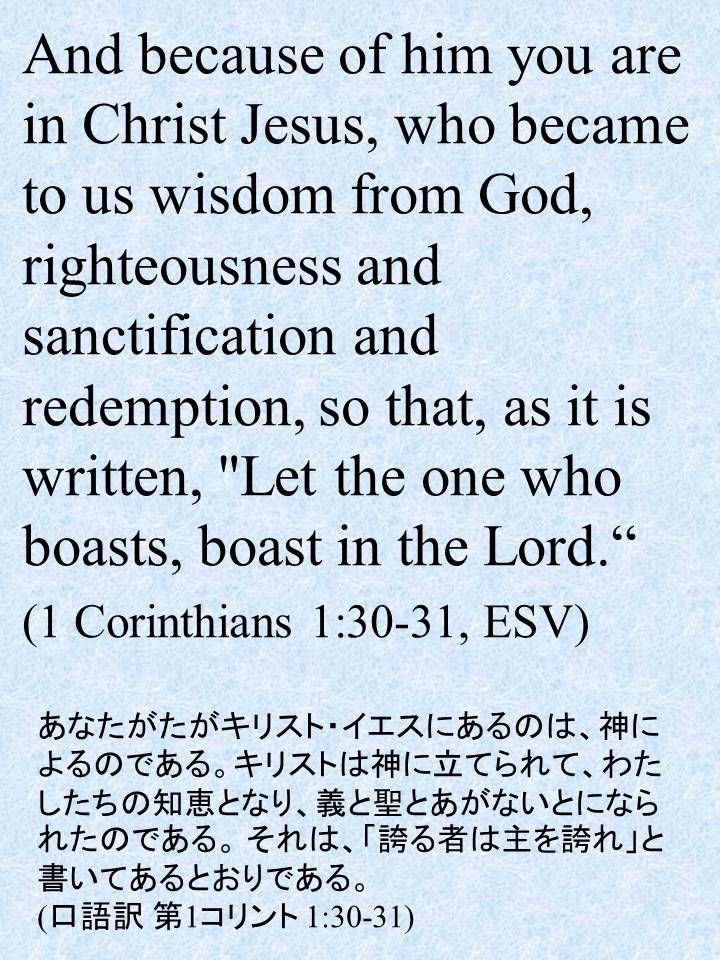 """And because of him you are in Christ Jesus, who became to us wisdom from God, righteousness and sanctification and redemption, so that, as it is written, """"Let the one who boasts, boast in the Lord."""" (1 Corinthians 1:30-31, ESV)あなたがたがキリスト・イエスにあるのは、神によるのである。キリストは神に立てられて、わたしたちの知恵となり、義と聖とあがないとになられたのである。それは、「誇る者は主を誇れ」と書いてあるとおりである。 (口語訳 第1コリント 1:30-31)"""