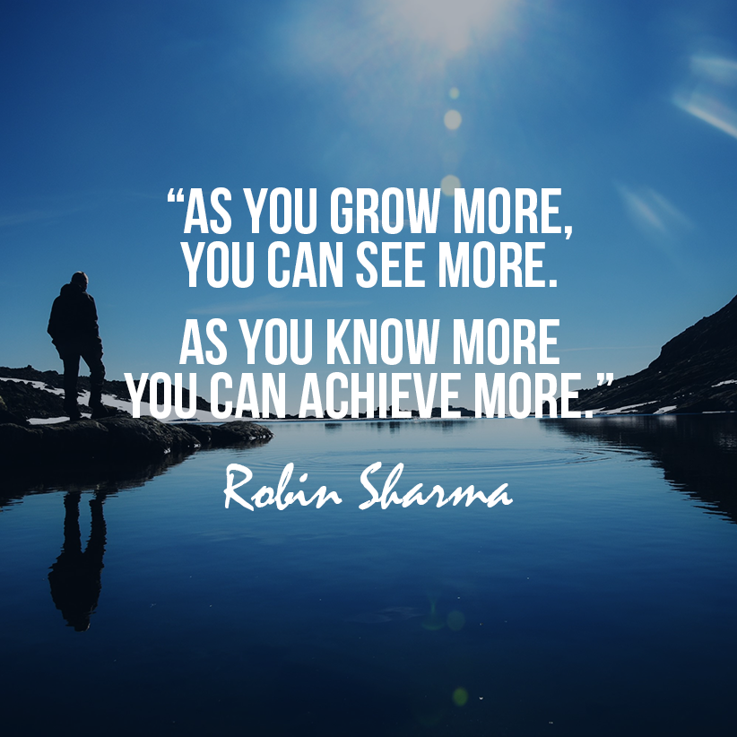 As You Grow More You Can See More As You Know More You Can Achieve More Inspirational Quotes God Good Life Quotes Robin Sharma Quotes