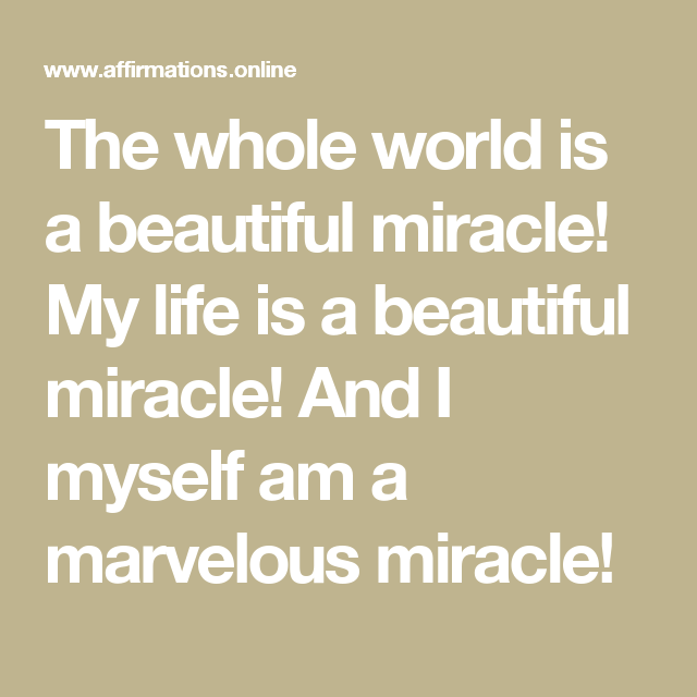 Daily Affirmations: The whole world is a beautiful miracle! My life is a beautiful miracle! And I myself am a marvelous miracle!