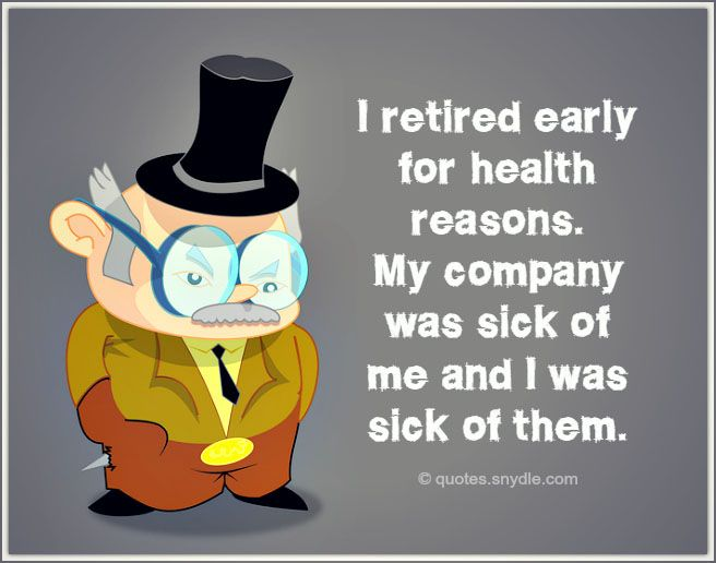 Share This On Whatsappbest Funny Retirement Quotes I Retired Early For Health Reasons My Company Was Sick Of Me And I Was Sick Of