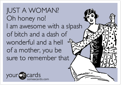 JUST A WOMAN? Oh honey no! I am awesome with a slpash of bitch and a dash of wonderful and a hell of a mother, you be sure to remember that.