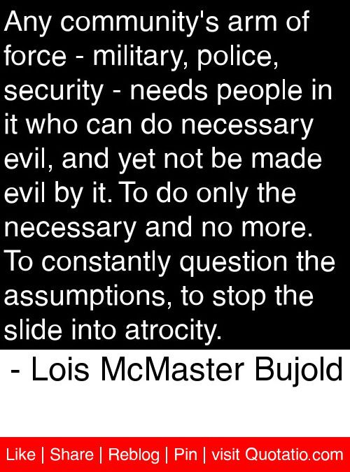 Any community's arm of force - military, police, security - needs people in it who can do necessary evil, and yet not be made evil by it. To do only the necessary and no more. To constantly question the assumptions, to stop the slide into atrocity. - Lois McMaster Bujold #quotes #quotations