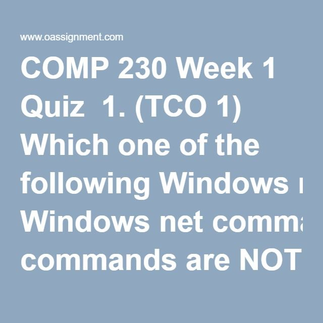 COMP 230 Week 1 Quiz  1. (TCO 1) Which one of the following Windowsnet commands areNOT used to control services with thenet ServiceName?  2. (TCO 1) Which of the following Windows commands willshutdown and restartyour computer in 2 minutes?  3. (TCO 1) Which of the following Windows commands willshutdown and restartthe computerFileServerin 2 minutes?  4. (TCO 1) Which Windowsshutdown-command switch is used toshutdown and turn offa local or remote computer?  5. (TCO 1) From the…