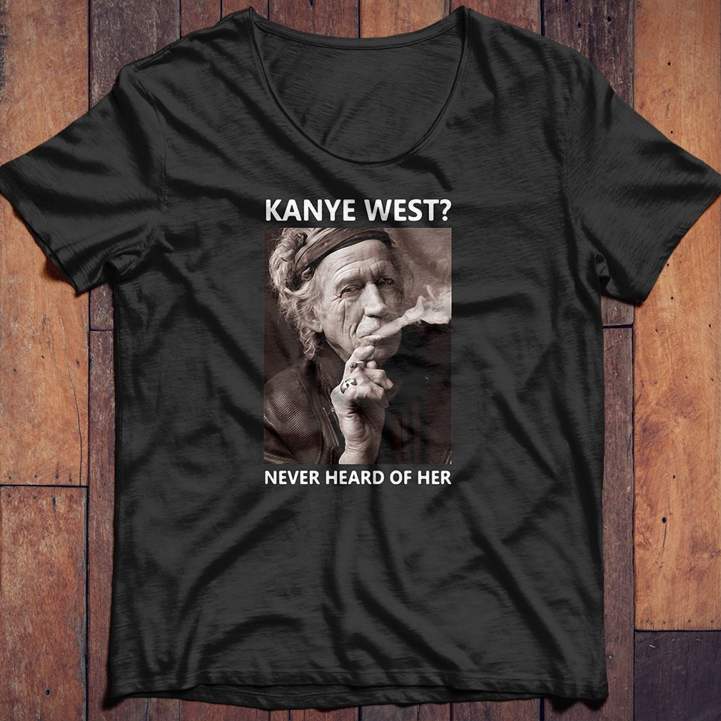 Keith Richards Kanye West Never Heard Of Her Shirt Hoodie And Sweater