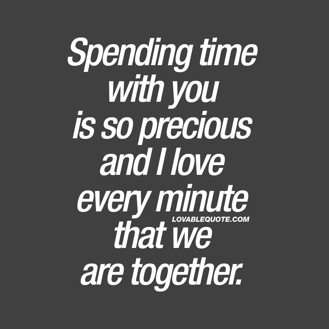 Together Love Quotes Spending Time With You Is So Precious And I Love Every Minute That