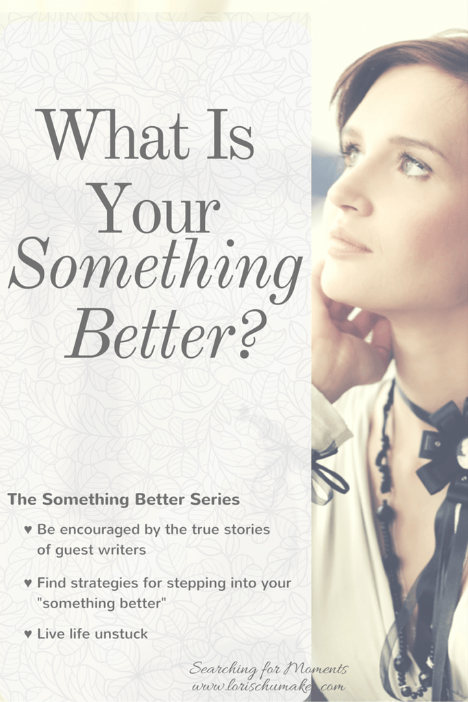 """What Is Your Something Better? Are you stuck in a place hopelessness. Wanting to get out, but not sure how? Join me for the """"Something Better Series"""" where you will read hope-filled true stories of others who set the past behind and stepped out toward their something better. You will get strategies and discover your own path to living life unstuck. -Lori Schumaker"""
