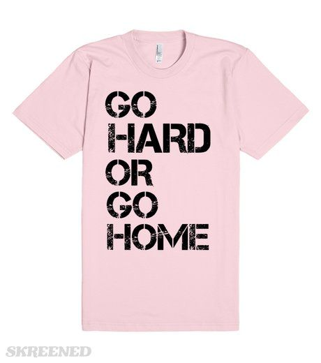 GO HARD OR GO HOME  Printed on Skreened T-Shirt