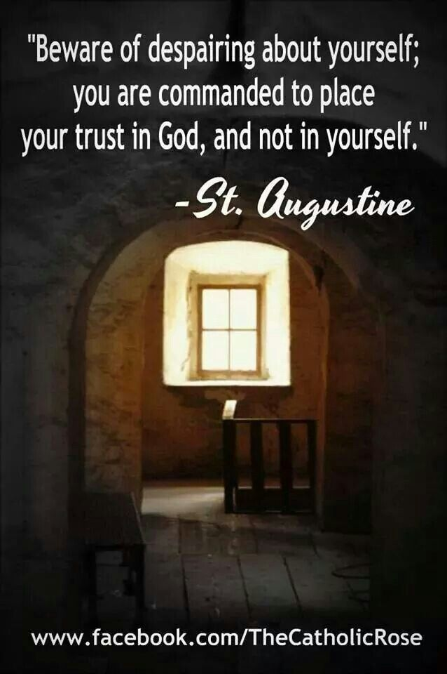 """Beware of despairing about yourself; you are commanded to place your trust in God, and not yourself."" - St. Augustine"