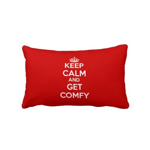 A Pilllow with a simple purpose. Keep Calm and Get Comfy Pillows