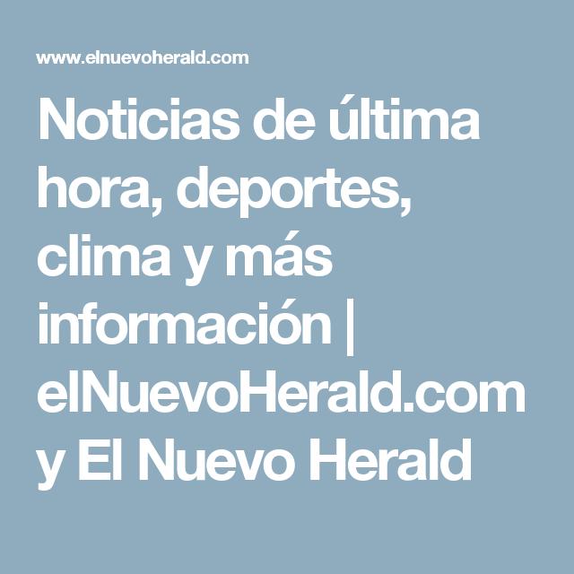 Noticias De Ultima Hora Deportes Clima Y Mas Informacion Elnuevoherald Com Y El Nuevo Herald Noticias Deportes Mas Informacion