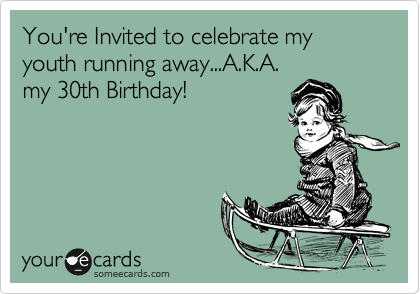 You Re Invited To Celebrate My Youth Running Away A K A My 30th Birthday Birthday Ecards Funny 30th Birthday Quotes 30th Birthday Meme