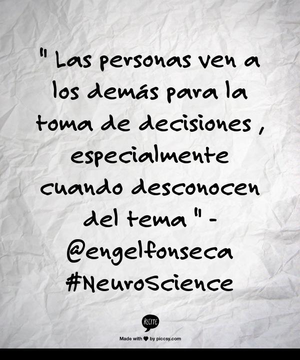 """"""" Las personas ven a los demás para la toma de decisiones , especialmente cuando desconocen del tema """" -  #Quote #NeuroScience"""