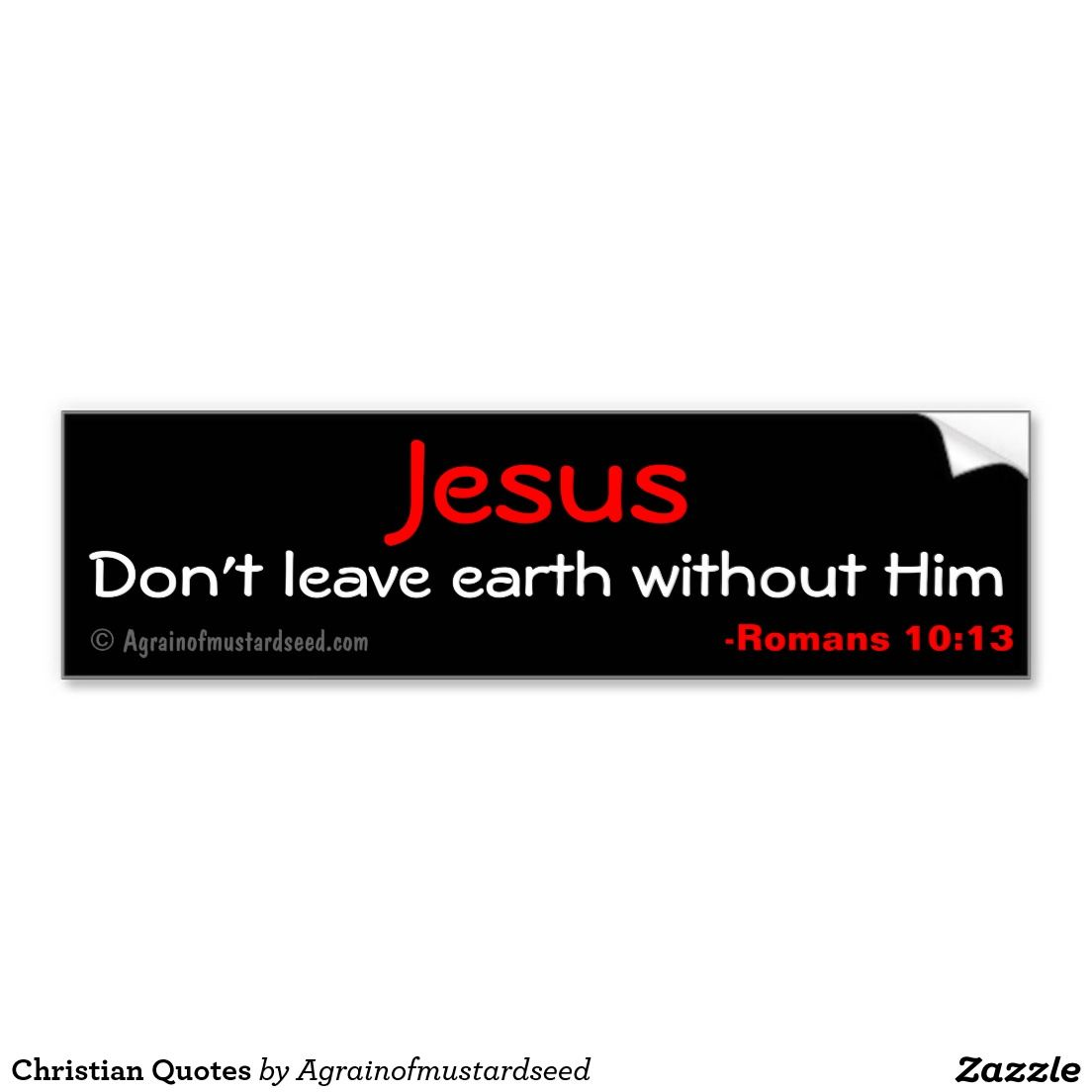 Jesus Don T Leave Earth Without Him Bumper Sticker Zazzle Com Christian Quotes Go For It Quotes Christian Quotes Inspirational [ 1104 x 1104 Pixel ]