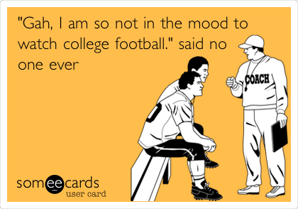 Gah I Am So Not In The Mood To Watch College Football Said No One Ever Football Funny College Football Memes College Football Humor