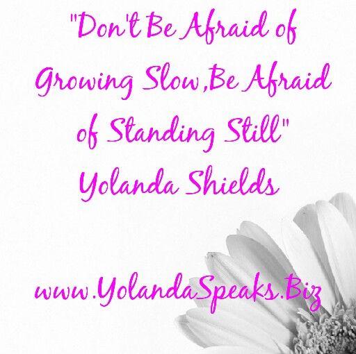 """Don't Be afraid of Growing Slow, Be Afraid of Standing Still"" Yolanda Shields www.YolandaSpeaks.Biz"