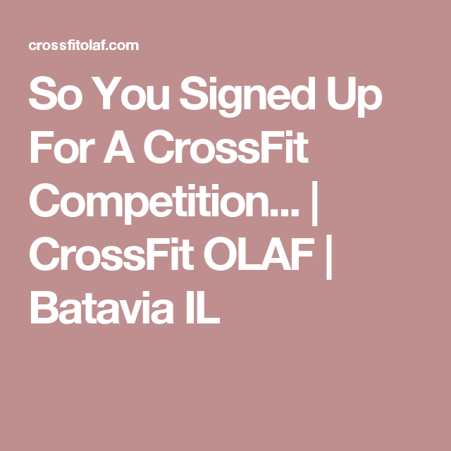 So You Signed Up For A CrossFit Competition...   CrossFit OLAF   Batavia IL