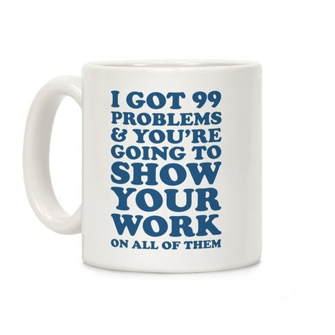 I Got 99 Problems & You\'re Going To Show Your Work On. This funny ...