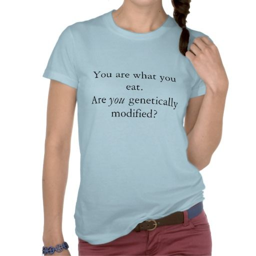 You are what you eat.Are       genetically modi... Tshirt