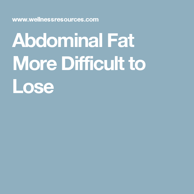Abdominal Fat More Difficult to Lose